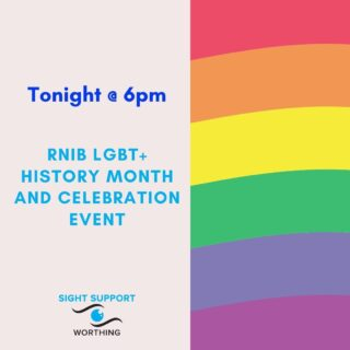 TONIGHT!  RNIB LGBT+ History Month and Celebration Event  It's LGBT+ History Month, an annual event highlighting key moments in the civil rights movement for gay, lesbian, bisexual and transgender people and to celebrate the contributions LGBT+ people have made to all aspects of society.  To coincide with this, the RNIB is holding a UK wide LGBT+ History Celebration event where you can share stories and contributions from the community's LGBT+ people, their families, friends, or allies.  Where: Online / over the phone (Microsoft Teams) When: Wednesday 17th February 2021 What time: 6 - 7pm  As we listen to each others' stories, we will also discuss how to move forward with the formation of social groups of blind and partially sighted people who are part of the LGBT+ community.  To join in or find out more, please contact: Hazel Cross - hazel.cross@rnib.org.uk - 07525923093  #RNIB #LGBT #LGBTHistoryMonth #VisuallyImpaired #VisualImpairment #VisionImpaired #Blind #Blindness #SightLoss #PartiallySighted #Worthing #Volunteer #SightSupport #WestSussex #Adur