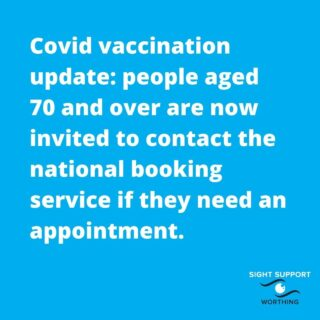 People aged 70 and over are now invited to contact the national booking service if they need an appointment.  To ensure everyone has been offered the opportunity to have the jab, people aged 70 and over who have not yet been vaccinated and who would like to, are now able to contact the national booking service directly to arrange an appointment.  People can go online - www.nhs.uk/covid-vaccination or call 119.  The national booking service shows appointments at the larger vaccination centres and at the select pharmacy led services and allows patients to choose a time slot and location that suits them.  GP led vaccination services are also continuing to work this week, and their teams are contacting people in the eligible groups directly over the coming days to offer appointments at these local services. If you have an appointment both through the national booking service and then through your local GP led team, please cancel the one you do not want so the slot can be used by someone else.  Sight Support Worthing's advice on the vaccination is on the website: http://sightsupportworthing.org.uk/covid-19-vaccination-updates-for-sight-support-worthing-members/